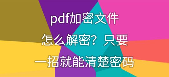 pdf加密文件怎么解密?只要一招就能清楚密码