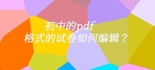 初中的pdf格式的试卷如何编辑?