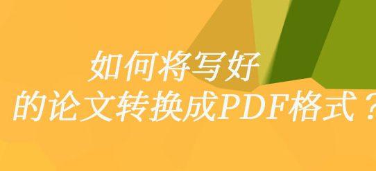 如何将写好的论文转换成PDF格式?
