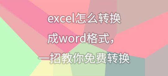 excel怎么转换成word格式,一招教你免费转换