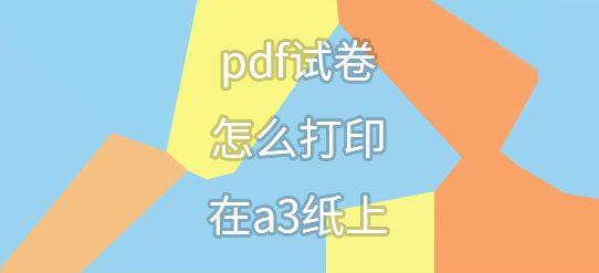 pdf试卷怎么打印在a3纸上