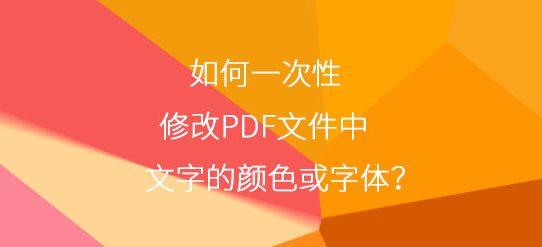 如何一次性修改PDF文件中文字的颜色或字体?