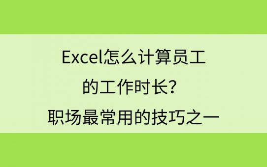Excel怎么计算员工的工作时长?职场最常用的技巧之一