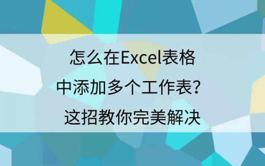 怎么在Excel表格中添加多个工作表?这招教你完美解决