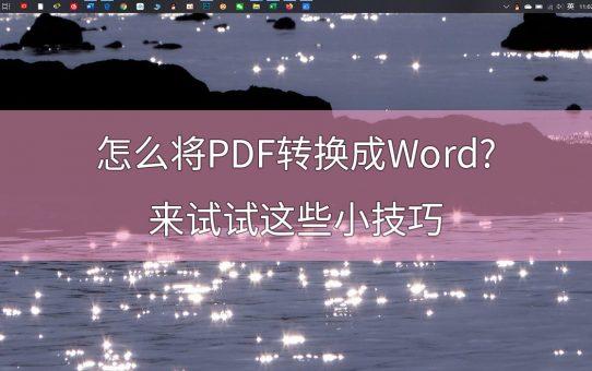 怎么将PDF转换成Word?来试试这些小技巧