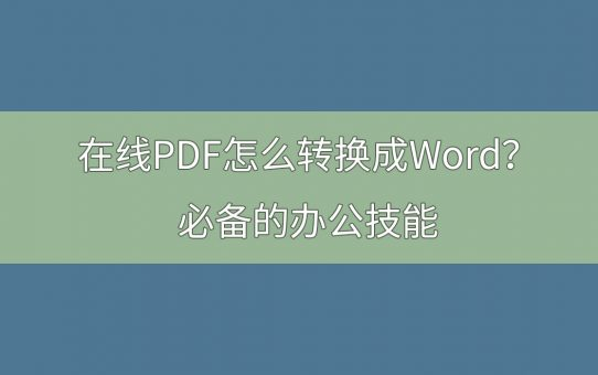 在线PDF怎么转换成Word?必备的办公技能 !