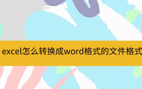 excel怎么转换成word格式的文件格式?这些方法应该掌握!