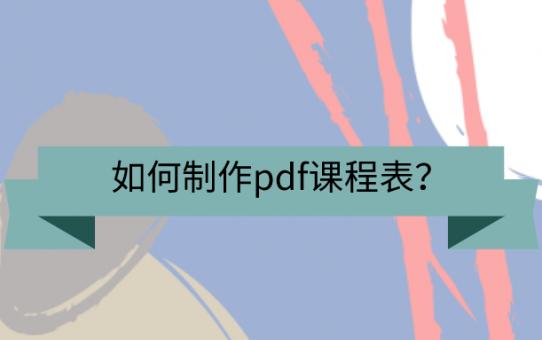 如何制作pdf课程表?这些方法不该忘!