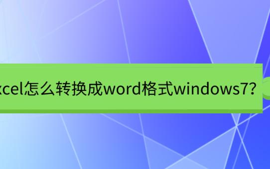 excel怎么转换成word格式windows7?这招也太神奇了吧!