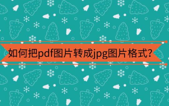 如何把pdf图片转成jpg图片格式?成为办公大神第一步!