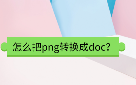 怎么把png转换成doc?满满干货知识点!