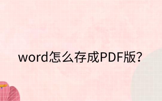 word怎么存成PDF版?这个方法您值得掌握!