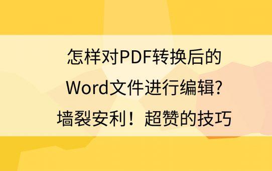 怎样对PDF转换后的Word文件进行编辑?墙裂安利,超赞的技巧!