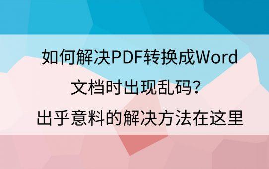 如何解决PDF转换成Word文档时出现乱码?出乎意料的解决方法在这里