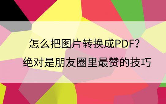 怎么把图片转换成PDF?绝对是朋友圈里最赞的技巧
