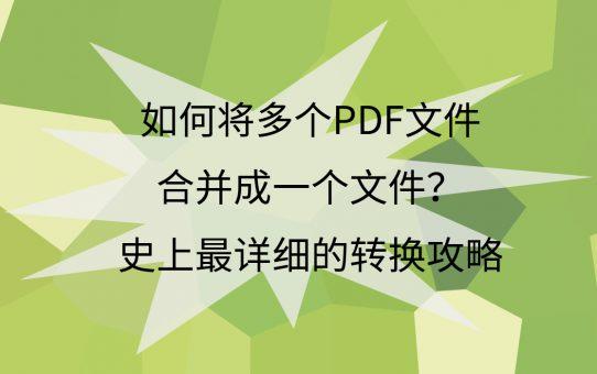 如何将多个PDF文件合并成一个文件?史上最详细的转换攻略