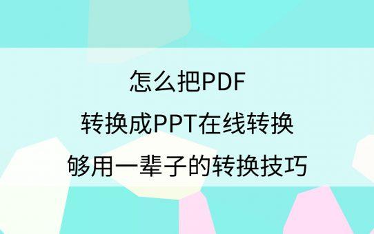怎么把PDF转换成PPT在线转换?够用一辈子的转换技巧