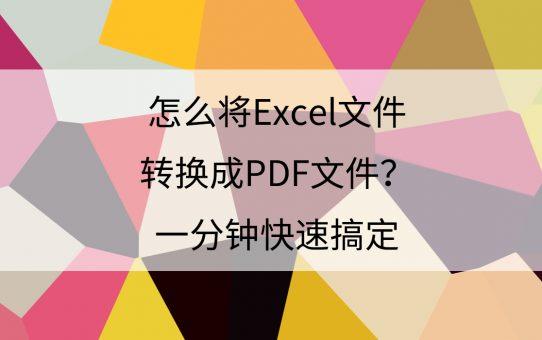 怎么将Excel文件转换成PDF文件?一分钟快速搞定