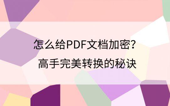 怎么给PDF文档加密?高手完美转换的秘诀