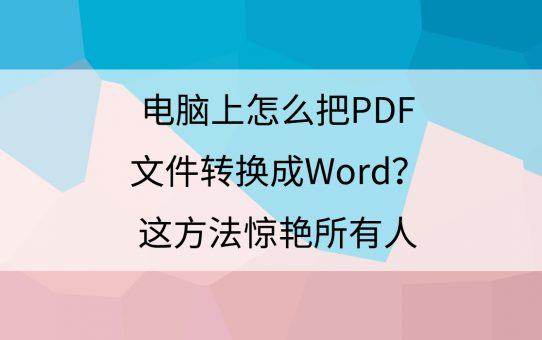 电脑上怎么把PDF文件转换成Word?这方法惊艳所有人