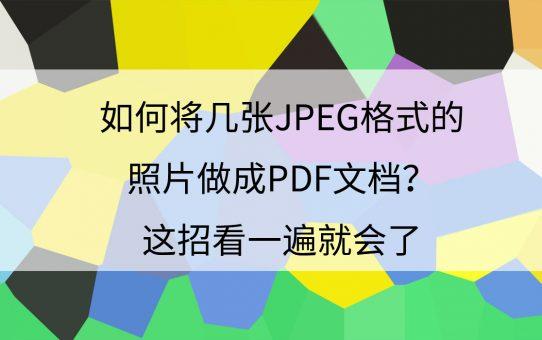 如何将几张JPEG格式的照片做成PDF文档?这招看一遍就会了