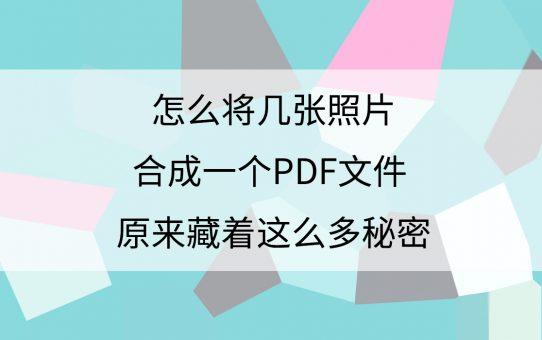 怎么将几张照片合成一个PDF文件?原来藏着这么多秘密