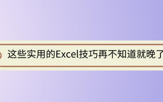 这些实用的Excel技巧再不知道就晚了!