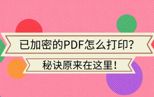 已加密的PDF怎么打印?秘诀原来在这里!